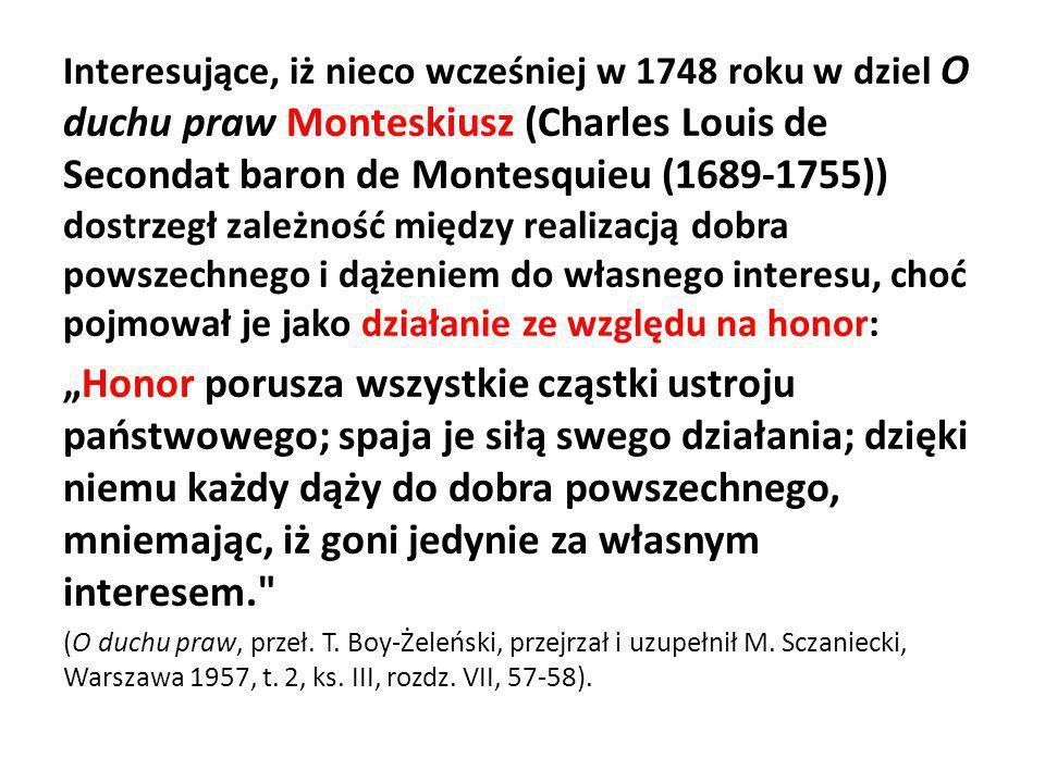 Interesujące, iż nieco wcześniej w 1748 roku w dziel O duchu praw Monteskiusz (Charles Louis de Secondat baron de Montesquieu (1689-1755)) dostrzegł zależność między realizacją dobra powszechnego i dążeniem do własnego interesu, choć pojmował je jako działanie ze względu na honor: Honor porusza wszystkie cząstki ustroju państwowego; spaja je siłą swego działania; dzięki niemu każdy dąży do dobra powszechnego, mniemając, iż goni jedynie za własnym interesem. (O duchu praw, przeł.