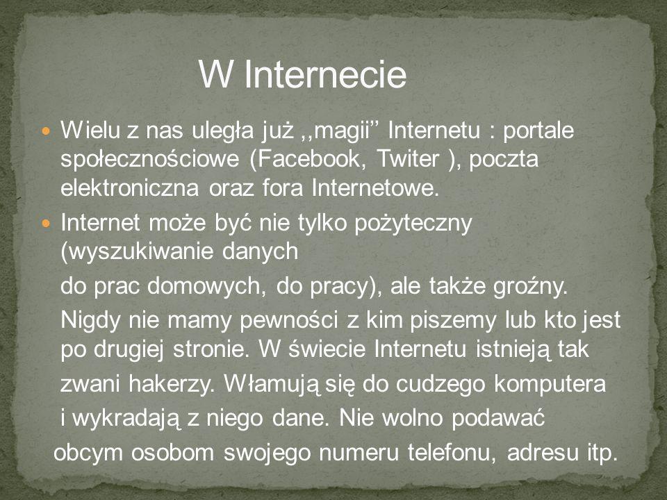 Wielu z nas uległa już,,magii Internetu : portale społecznościowe (Facebook, Twiter ), poczta elektroniczna oraz fora Internetowe. Internet może być n
