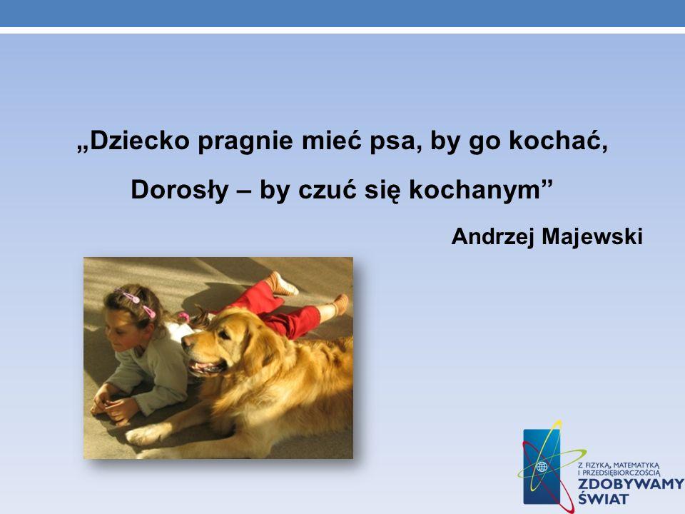 Dziecko pragnie mieć psa, by go kochać, Dorosły – by czuć się kochanym Andrzej Majewski