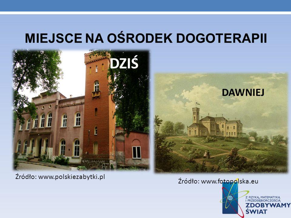 Źródło: www.fotopolska.eu MIEJSCE NA OŚRODEK DOGOTERAPII DAWNIEJ DZIŚ Źródło: www.polskiezabytki.pl