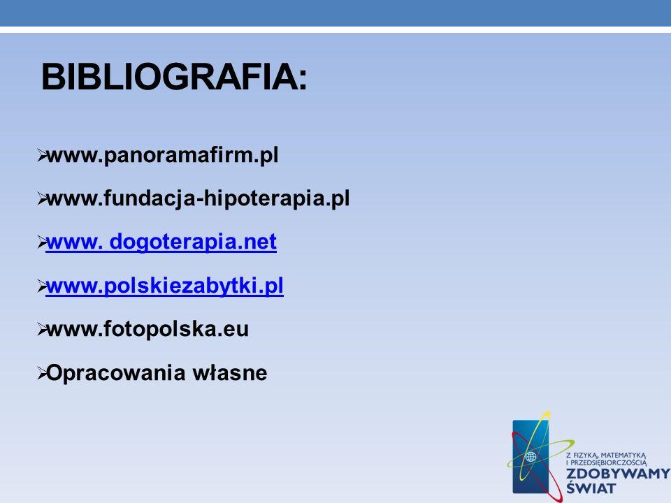 BIBLIOGRAFIA: www.panoramafirm.pl www.fundacja-hipoterapia.pl www. dogoterapia.net www.polskiezabytki.pl www.fotopolska.eu Opracowania własne