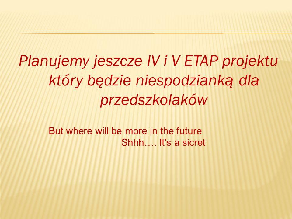 Planujemy jeszcze IV i V ETAP projektu który będzie niespodzianką dla przedszkolaków But where will be more in the future Shhh….