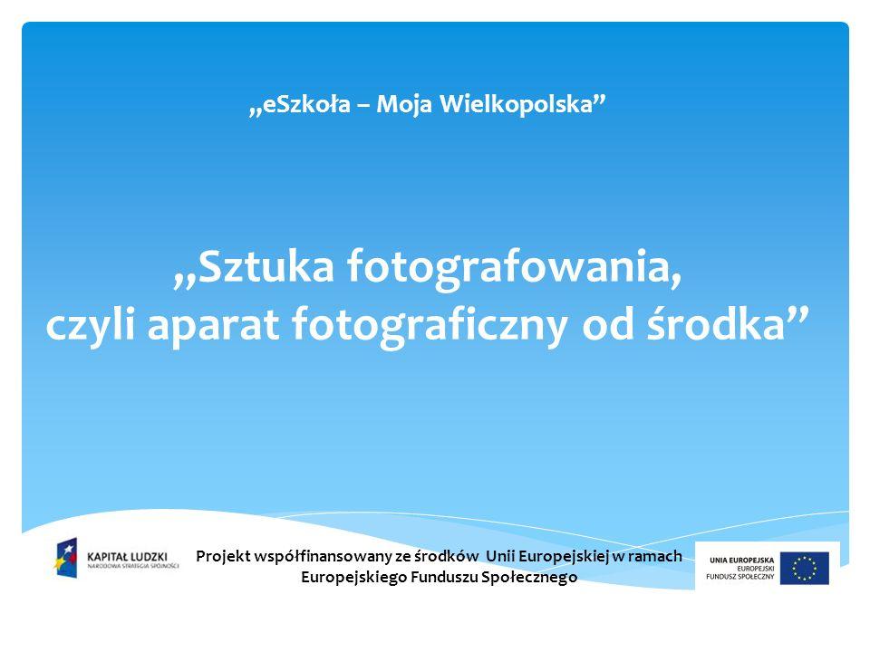eSzkoła – Moja Wielkopolska Sztuka fotografowania, czyli aparat fotograficzny od środka Projekt współfinansowany ze środków Unii Europejskiej w ramach Europejskiego Funduszu Społecznego