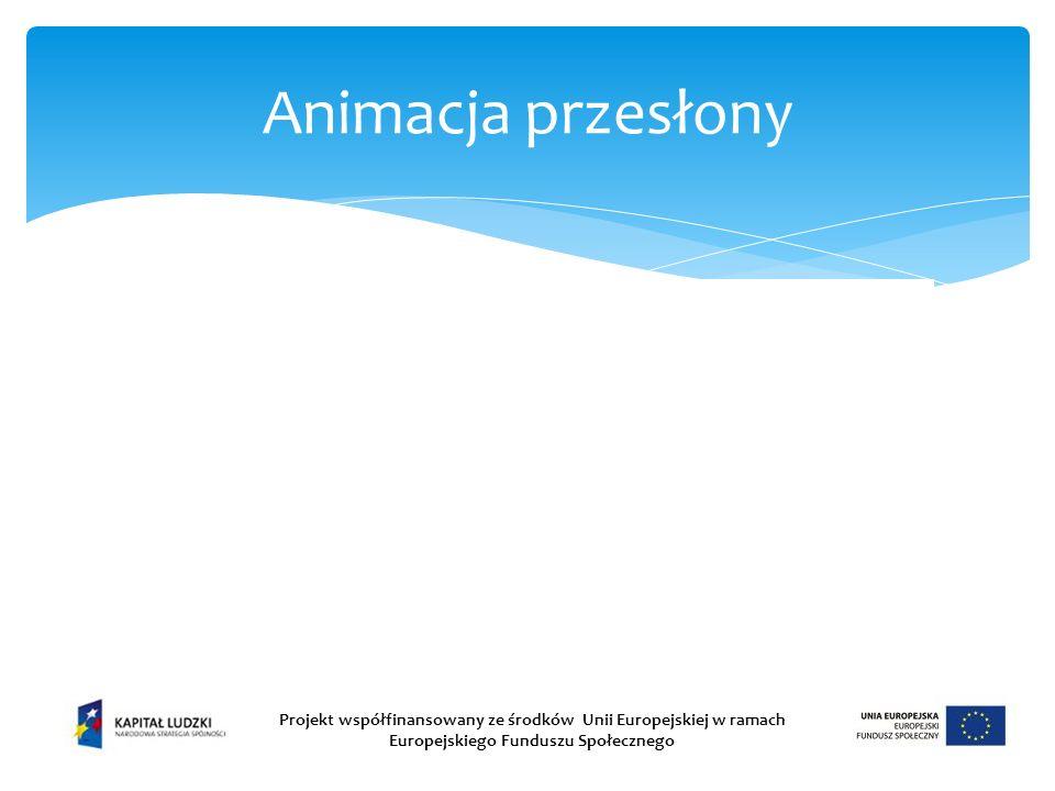 Animacja przesłony Projekt współfinansowany ze środków Unii Europejskiej w ramach Europejskiego Funduszu Społecznego