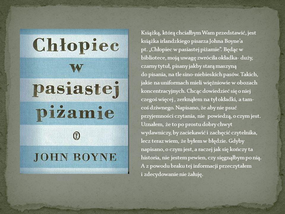 Książką, którą chciałbym Wam przedstawić, jest książka irlandzkiego pisarza Johna Boynea pt. Chłopiec w pasiastej piżamie. Będąc w bibliotece, moją uw