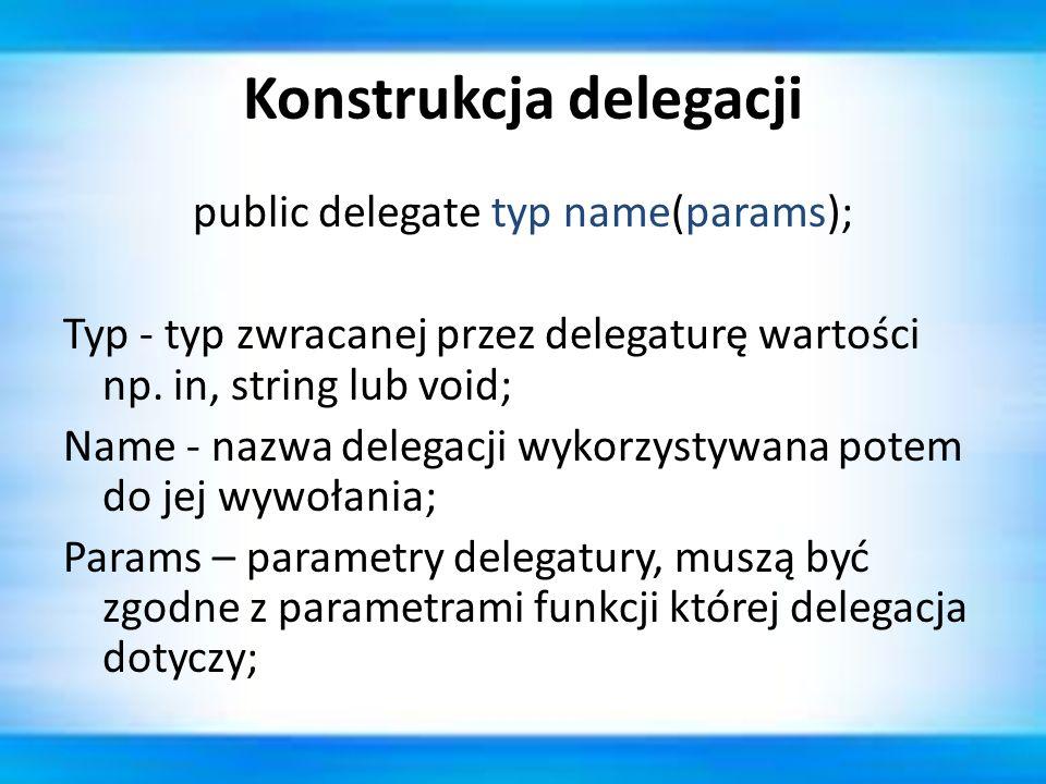 Konstrukcja delegacji public delegate typ name(params); Typ - typ zwracanej przez delegaturę wartości np. in, string lub void; Name - nazwa delegacji