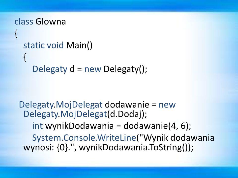 class Glowna { static void Main() { Delegaty d = new Delegaty(); Delegaty.MojDelegat dodawanie = new Delegaty.MojDelegat(d.Dodaj); int wynikDodawania