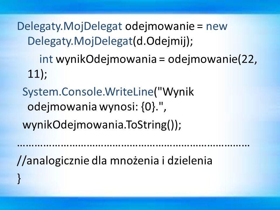 Delegaty.MojDelegat odejmowanie = new Delegaty.MojDelegat(d.Odejmij); int wynikOdejmowania = odejmowanie(22, 11); System.Console.WriteLine(