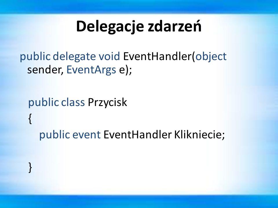 Delegacje zdarzeń public delegate void EventHandler(object sender, EventArgs e); public class Przycisk { public event EventHandler Klikniecie; }