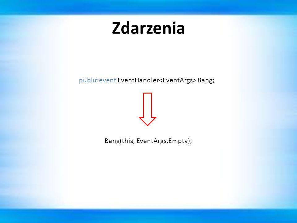 Zdarzenia public event EventHandler Bang; Bang(this, EventArgs.Empty);