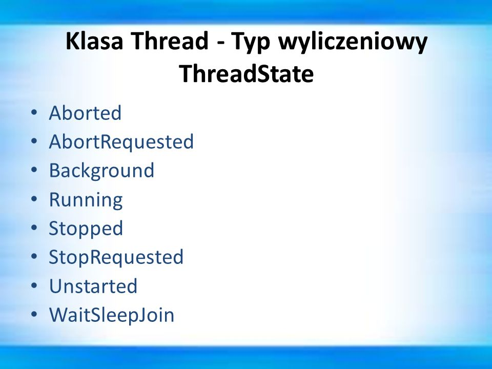 Klasa Thread - Typ wyliczeniowy ThreadState Aborted AbortRequested Background Running Stopped StopRequested Unstarted WaitSleepJoin