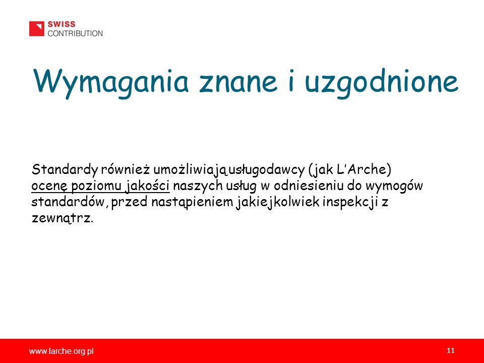 www.larche.org.pl 11 Wymagania znane i uzgodnione Standardy również umożliwiają usługodawcy (jak LArche) ocenę poziomu jakości naszych usług w odniesieniu do wymogów standardów, przed nastąpieniem jakiejkolwiek inspekcji z zewnątrz.