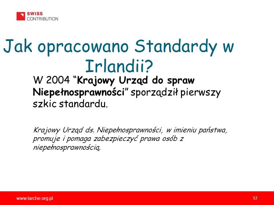 www.larche.org.pl 12 Jak opracowano Standardy w Irlandii? W 2004 Krajowy Urząd do spraw Niepełnosprawności sporządził pierwszy szkic standardu. Krajow