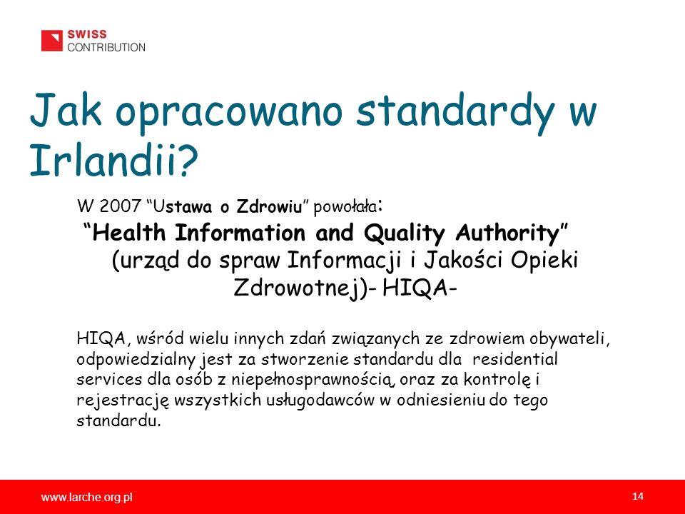 www.larche.org.pl 14 Jak opracowano standardy w Irlandii? W 2007 Ustawa o Zdrowiu powołała : Health Information and Quality Authority (urząd do spraw