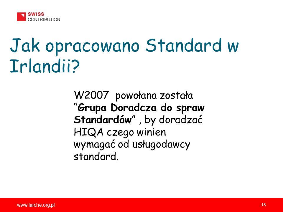 www.larche.org.pl 15 Jak opracowano Standard w Irlandii? W2007 powołana zostałaGrupa Doradcza do spraw Standardów, by doradzać HIQA czego winien wymag