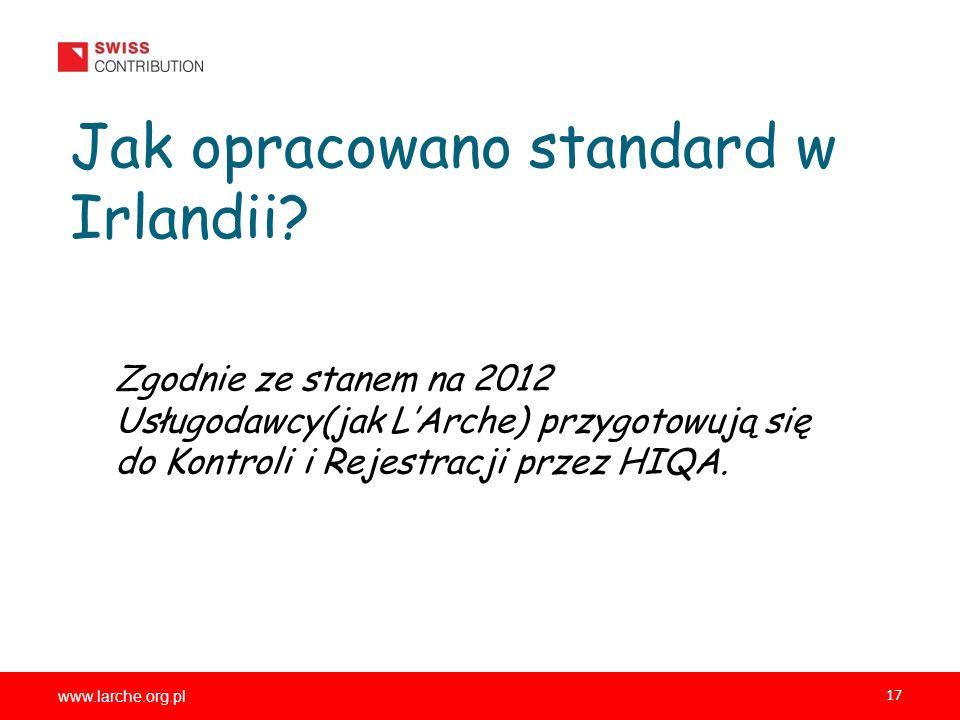 www.larche.org.pl 17 Jak opracowano standard w Irlandii? Zgodnie ze stanem na 2012 Usługodawcy(jak LArche) przygotowują się do Kontroli i Rejestracji