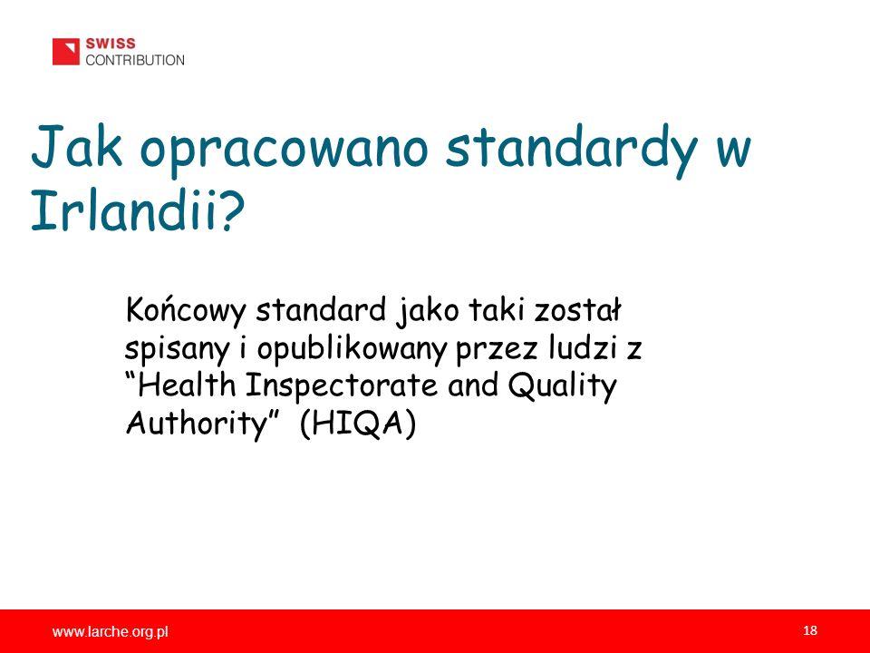 www.larche.org.pl 18 Jak opracowano standardy w Irlandii? Końcowy standard jako taki został spisany i opublikowany przez ludzi z Health Inspectorate a