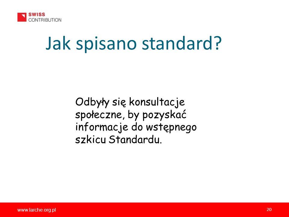 www.larche.org.pl 20 Jak spisano standard? Odbyły się konsultacje społeczne, by pozyskać informacje do wstępnego szkicu Standardu.