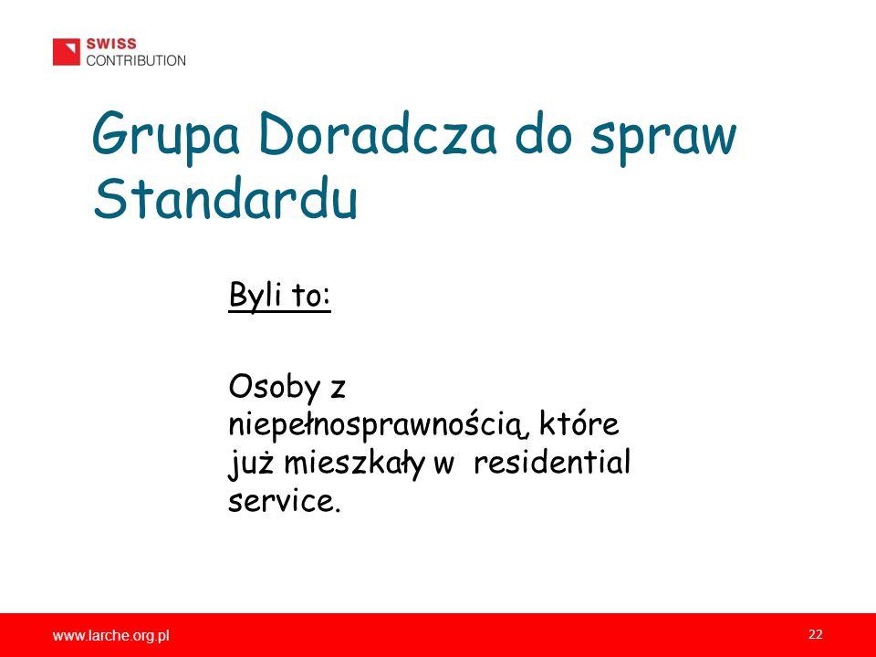 www.larche.org.pl 22 Grupa Doradcza do spraw Standardu Byli to: Osoby z niepełnosprawnością, które już mieszkały w residential service.