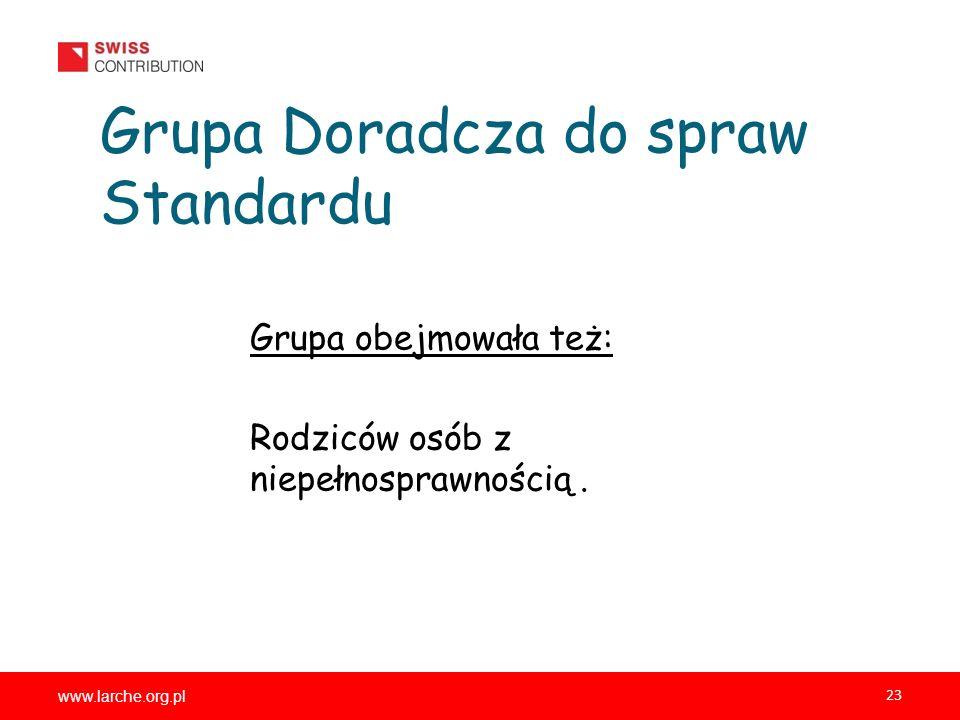 www.larche.org.pl 23 Grupa Doradcza do spraw Standardu Grupa obejmowała też: Rodziców osób z niepełnosprawnością.