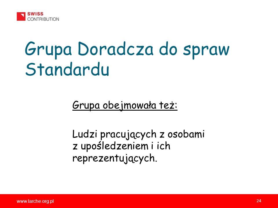 www.larche.org.pl 24 Grupa Doradcza do spraw Standardu Grupa obejmowała też: Ludzi pracujących z osobami z upośledzeniem i ich reprezentujących.