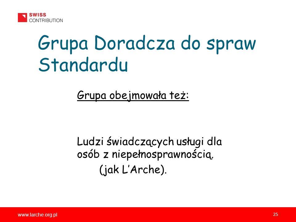 www.larche.org.pl 25 Grupa Doradcza do spraw Standardu Grupa obejmowała też: Ludzi świadczących usługi dla osób z niepełnosprawnością. (jak LArche).