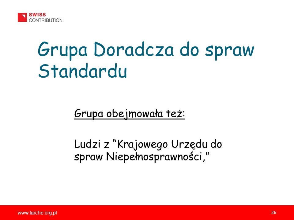 www.larche.org.pl 26 Grupa Doradcza do spraw Standardu Grupa obejmowała też: Ludzi z Krajowego Urzędu do spraw Niepełnosprawności,