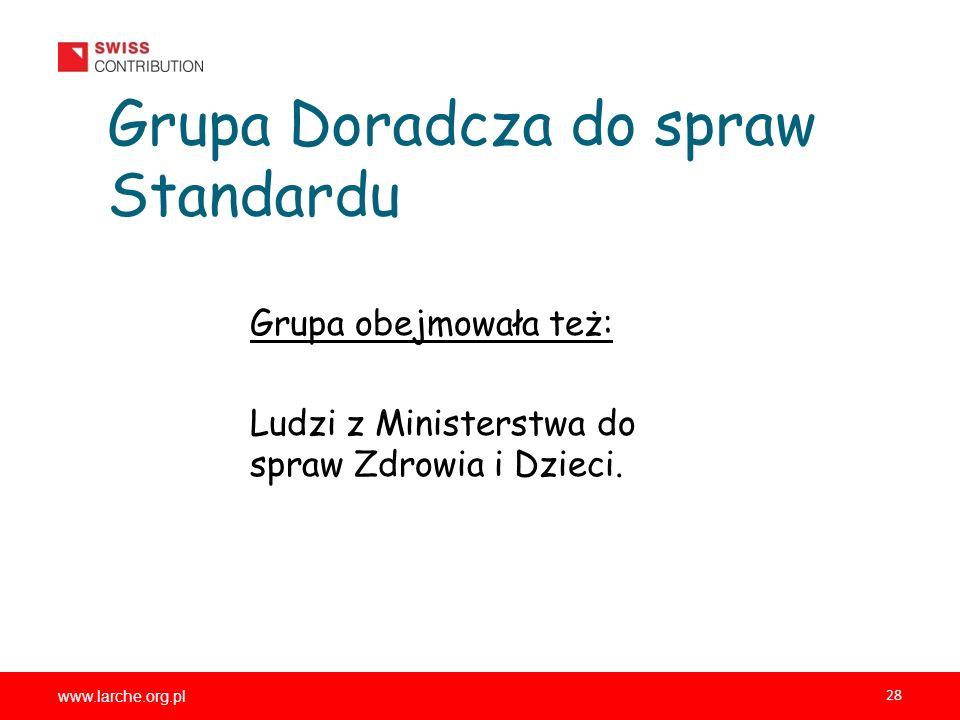 www.larche.org.pl 28 Grupa Doradcza do spraw Standardu Grupa obejmowała też: Ludzi z Ministerstwa do spraw Zdrowia i Dzieci.