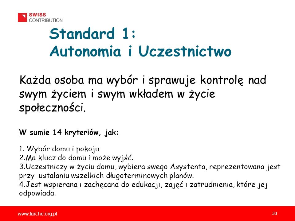 www.larche.org.pl 33 Standard 1: Autonomia i Uczestnictwo Każda osoba ma wybór i sprawuje kontrolę nad swym życiem i swym wkładem w życie społeczności