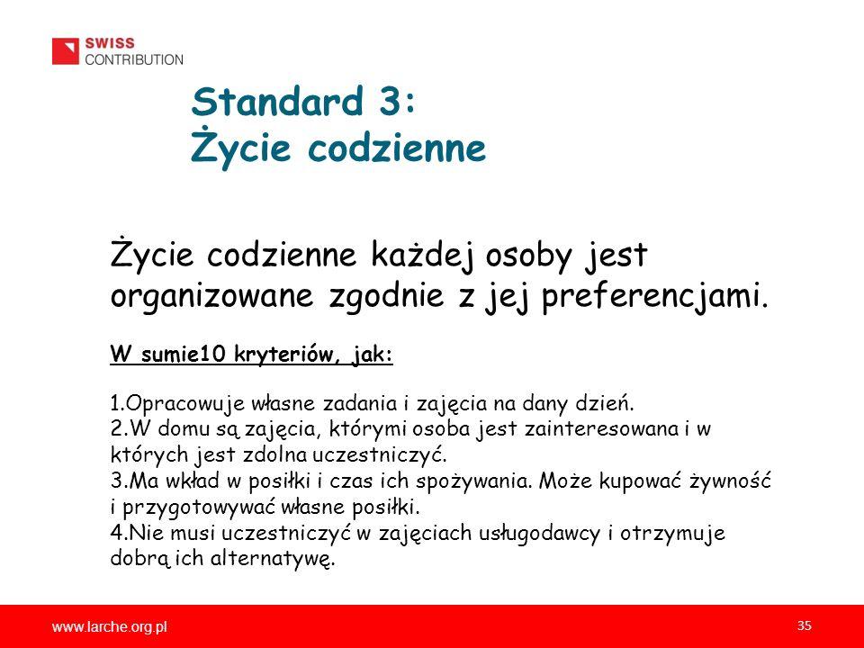 www.larche.org.pl 35 Standard 3: Życie codzienne Życie codzienne każdej osoby jest organizowane zgodnie z jej preferencjami. W sumie10 kryteriów, jak: