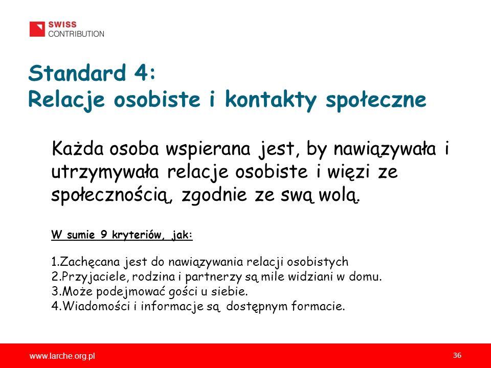 www.larche.org.pl 36 Standard 4: Relacje osobiste i kontakty społeczne Każda osoba wspierana jest, by nawiązywała i utrzymywała relacje osobiste i więzi ze społecznością, zgodnie ze swą wolą.