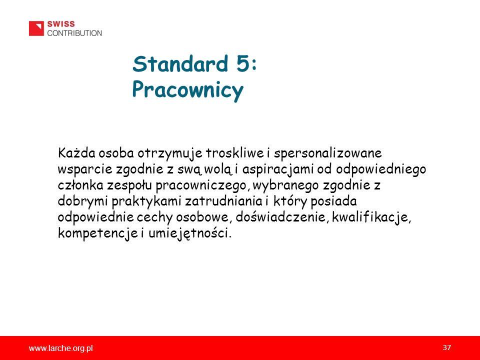 www.larche.org.pl 37 Standard 5: Pracownicy Każda osoba otrzymuje troskliwe i spersonalizowane wsparcie zgodnie z swą wolą i aspiracjami od odpowiedniego członka zespołu pracowniczego, wybranego zgodnie z dobrymi praktykami zatrudniania i który posiada odpowiednie cechy osobowe, doświadczenie, kwalifikacje, kompetencje i umiejętności.