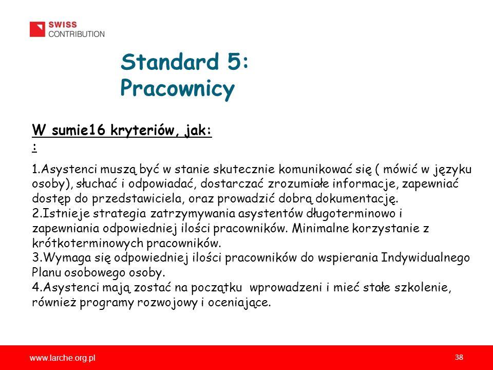 www.larche.org.pl 38 Standard 5: Pracownicy W sumie16 kryteriów, jak: : 1.Asystenci muszą być w stanie skutecznie komunikować się ( mówić w języku osoby), słuchać i odpowiadać, dostarczać zrozumiałe informacje, zapewniać dostęp do przedstawiciela, oraz prowadzić dobrą dokumentację.