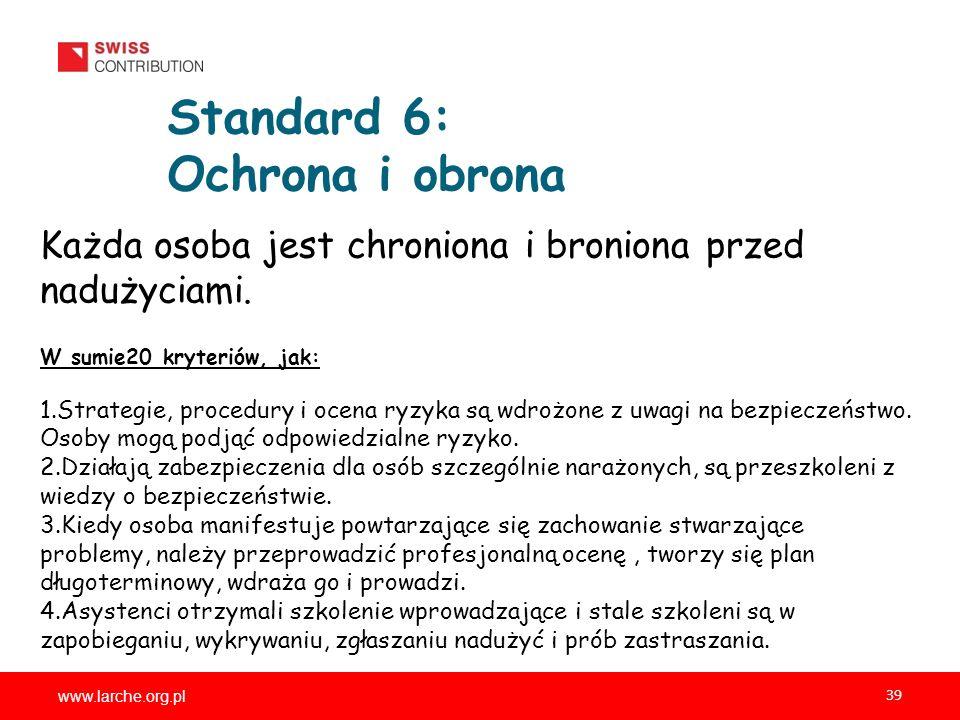 www.larche.org.pl 39 Standard 6: Ochrona i obrona Każda osoba jest chroniona i broniona przed nadużyciami. W sumie20 kryteriów, jak: 1.Strategie, proc
