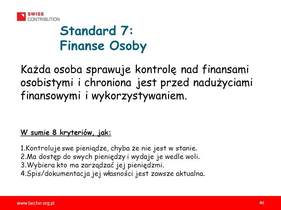 www.larche.org.pl 40 Standard 7: Finanse Osoby Każda osoba sprawuje kontrolę nad finansami osobistymi i chroniona jest przed nadużyciami finansowymi i wykorzystywaniem.