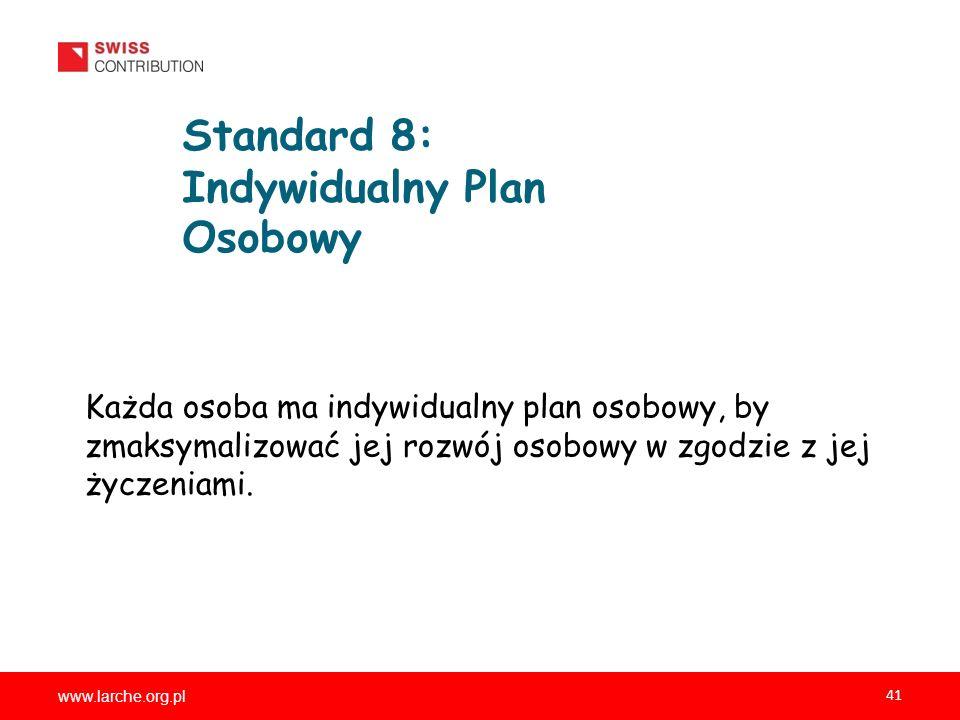 www.larche.org.pl 41 Standard 8: Indywidualny Plan Osobowy Każda osoba ma indywidualny plan osobowy, by zmaksymalizować jej rozwój osobowy w zgodzie z jej życzeniami.