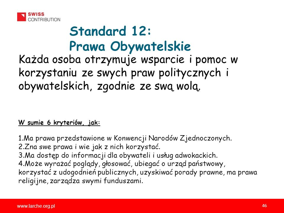 www.larche.org.pl 46 Standard 12: Prawa Obywatelskie Każda osoba otrzymuje wsparcie i pomoc w korzystaniu ze swych praw politycznych i obywatelskich, zgodnie ze swą wolą.
