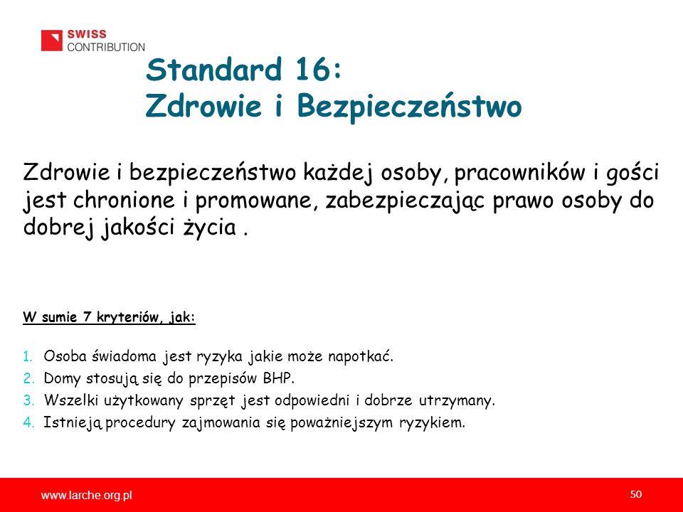 www.larche.org.pl 50 Standard 16: Zdrowie i Bezpieczeństwo Zdrowie i bezpieczeństwo każdej osoby, pracowników i gości jest chronione i promowane, zabezpieczając prawo osoby do dobrej jakości życia.