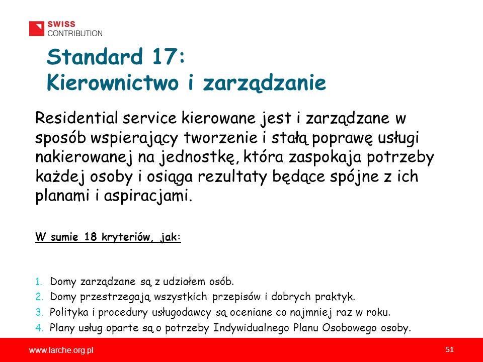 www.larche.org.pl 51 Standard 17: Kierownictwo i zarządzanie Residential service kierowane jest i zarządzane w sposób wspierający tworzenie i stałą poprawę usługi nakierowanej na jednostkę, która zaspokaja potrzeby każdej osoby i osiąga rezultaty będące spójne z ich planami i aspiracjami.