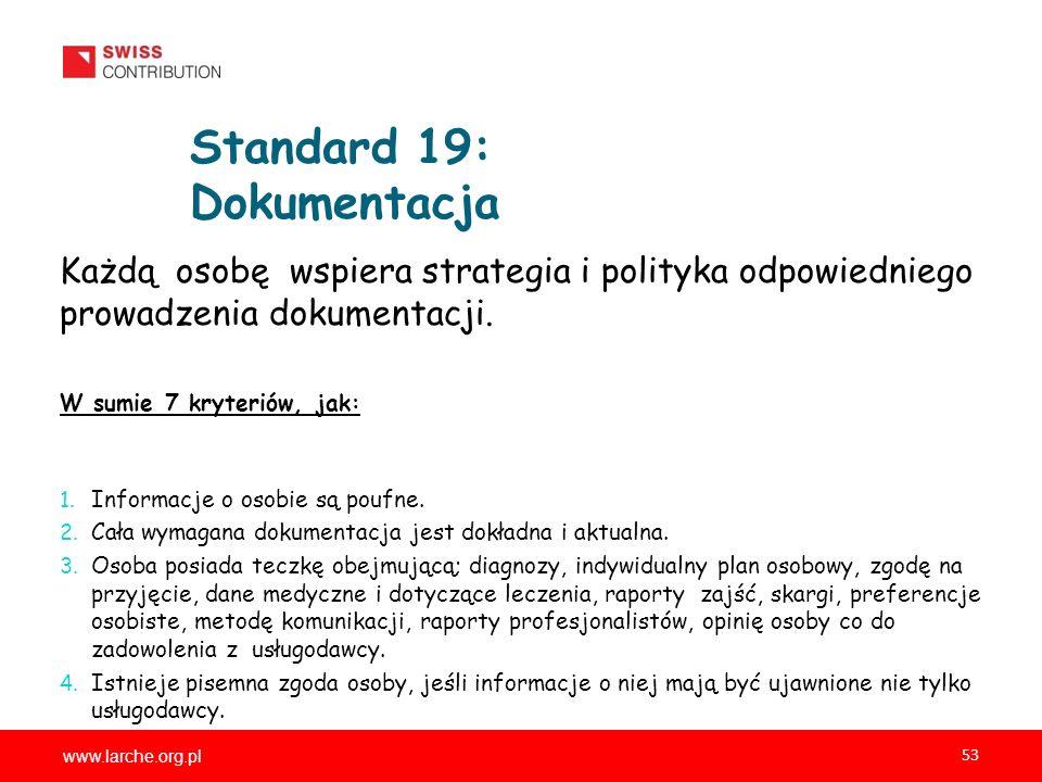 www.larche.org.pl 53 Standard 19: Dokumentacja Każdą osobę wspiera strategia i polityka odpowiedniego prowadzenia dokumentacji. W sumie 7 kryteriów, j