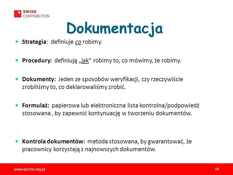 www.larche.org.pl 58 Dokumentacja Strategia: definiuje co robimy. Procedury: definiują jak robimy to, co mówimy, że robimy. Dokumenty: Jeden ze sposob