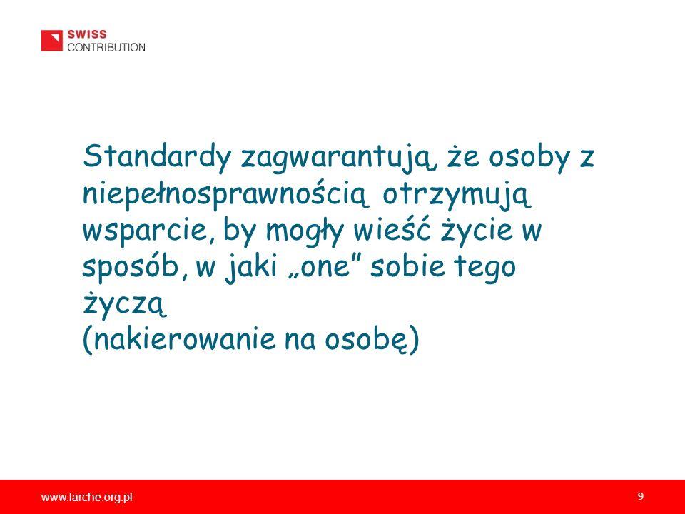 www.larche.org.pl 9 Standardy zagwarantują, że osoby z niepełnosprawnością otrzymują wsparcie, by mogły wieść życie w sposób, w jaki one sobie tego życzą (nakierowanie na osobę)