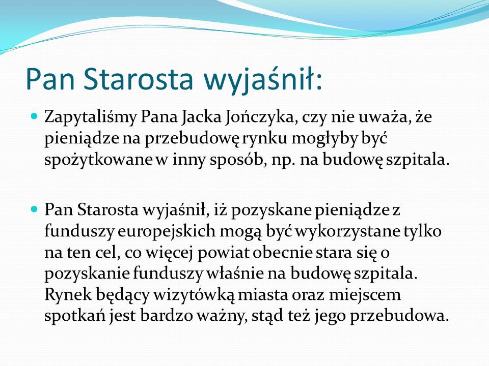 Pan Starosta wyjaśnił: Zapytaliśmy Pana Jacka Jończyka, czy nie uważa, że pieniądze na przebudowę rynku mogłyby być spożytkowane w inny sposób, np. na