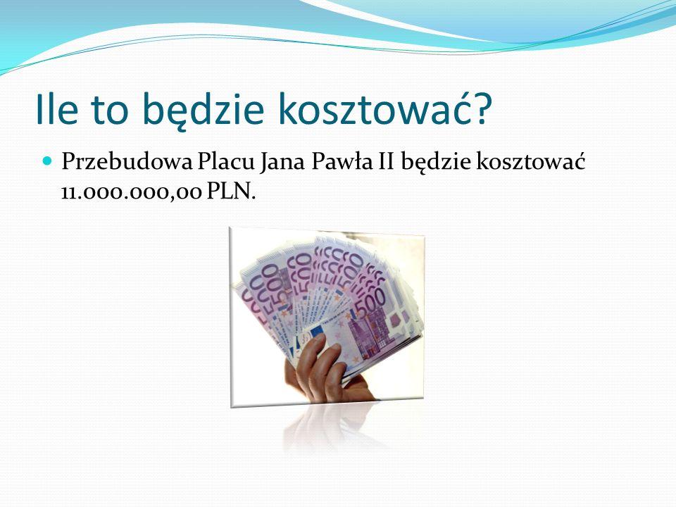 Ile to będzie kosztować? Przebudowa Placu Jana Pawła II będzie kosztować 11.000.000,00 PLN.