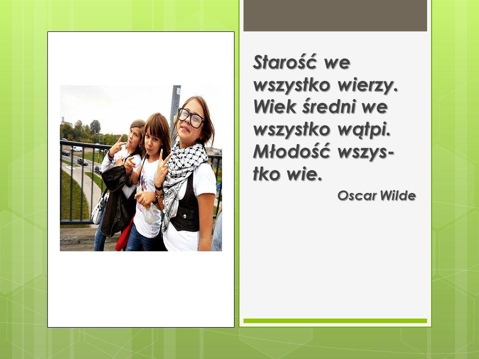 Starość we wszystko wierzy. Wiek średni we wszystko wątpi. Młodość wszys tko wie. Oscar Wilde