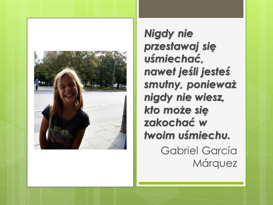 Nigdy nie przestawaj się uśmiechać, nawet jeśli jesteś smutny, ponieważ nigdy nie wiesz, kto może się zakochać w twoim uśmiechu. Gabriel García Márqu