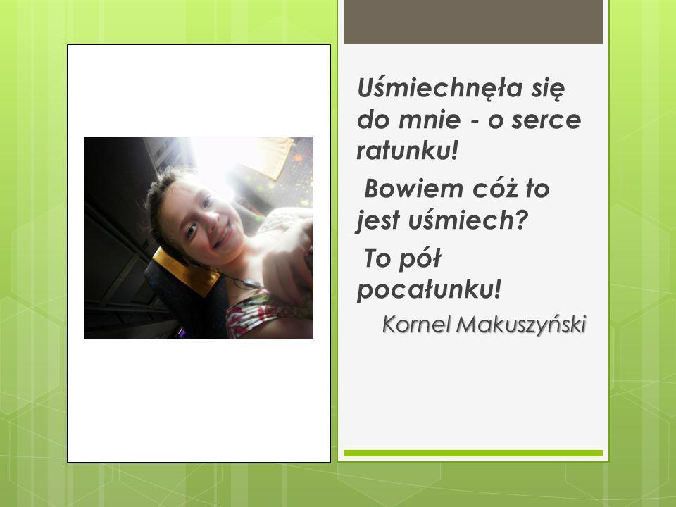 Uśmiechnęła się do mnie - o serce ratunku! Bowiem cóż to jest uśmiech? To pół pocałunku! Kornel Makuszyński