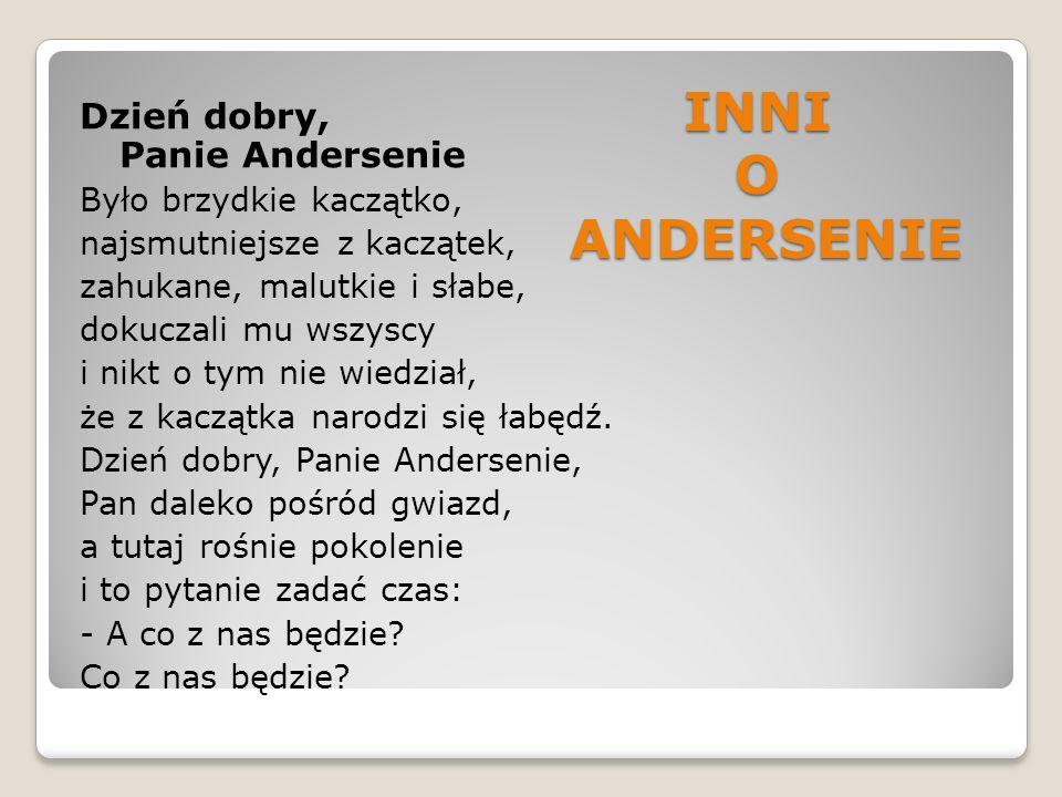 INNI O ANDERSENIE Dzień dobry, Panie Andersenie Było brzydkie kaczątko, najsmutniejsze z kaczątek, zahukane, malutkie i słabe, dokuczali mu wszyscy i