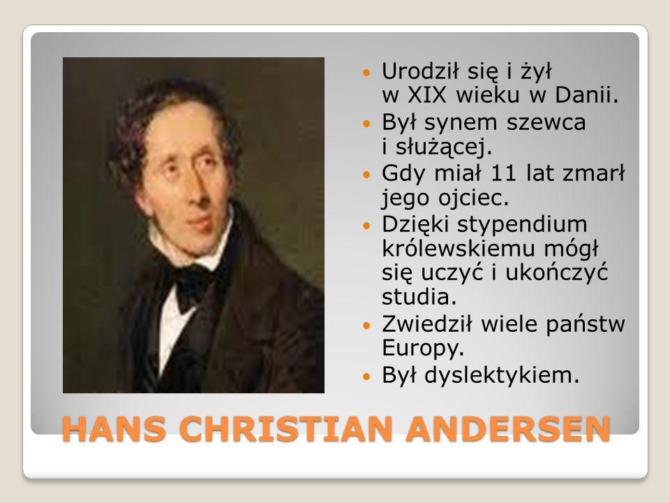 HANS CHRISTIAN ANDERSEN Urodził się i żył w XIX wieku w Danii. Był synem szewca i służącej. Gdy miał 11 lat zmarł jego ojciec. Dzięki stypendium króle