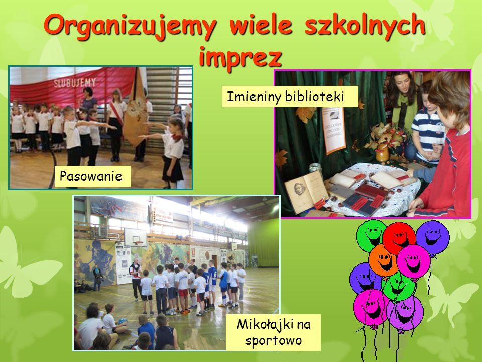 Organizujemy wiele szkolnych imprez Imieniny biblioteki Pasowanie Mikołajki na sportowo